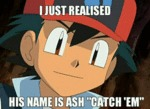 I Just Realized His Name Is Ash Catch Em...