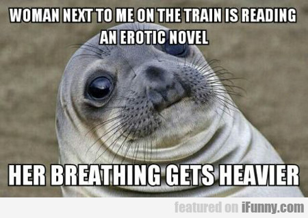 woman next to me on the train is...