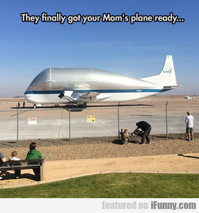 They Finally Got Your Mom's Plane Ready...