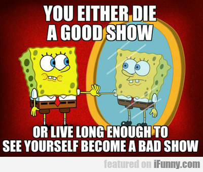 You Either Die A Good Show...