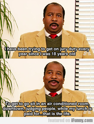 i have been trying to get on jury duty...