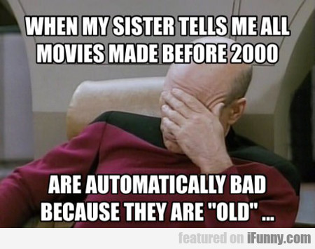 When My Sister Tells Me All Movies Made Before...