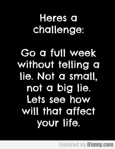 Heres A Challenge - Go A Full Week...