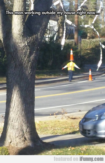 This Man Working Outside My House Right Now...