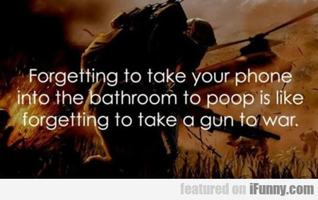 Forgetting To Take Your Phone Into The Bathroom...