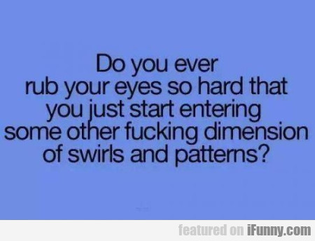 Do You Ever Rub Your Eyes.