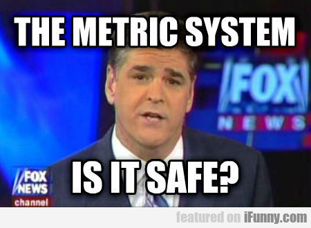 The Metric System, Is It Safe?