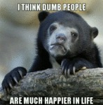 I Think Dumb People Are Much Happier...