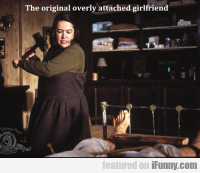 The Original Overly Attached Girlfriend...