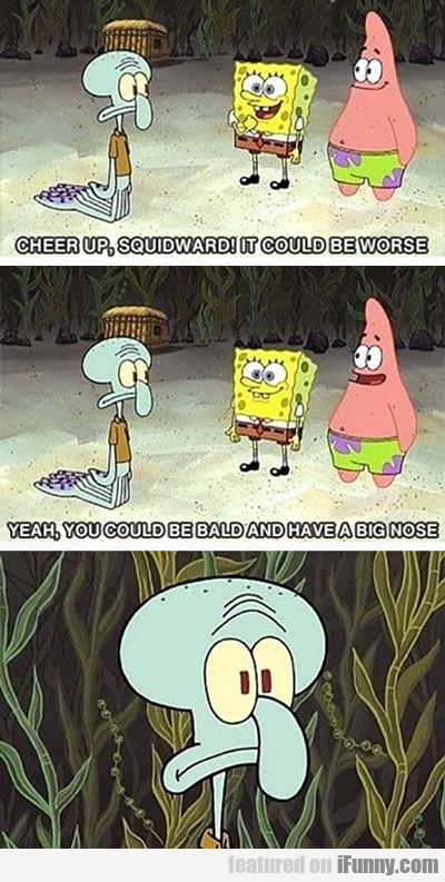 Cheer Up Squidward...