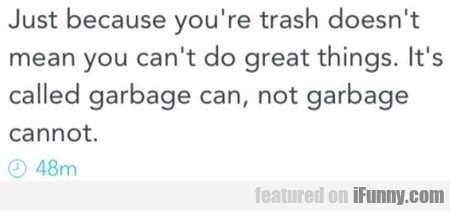 Just Because You're Trash Doesn't Mean You...