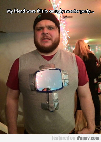 My Friend Wore This To An Ugly Sweater Party...
