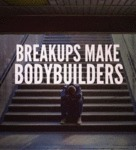 Break Ups Make Body Builders...