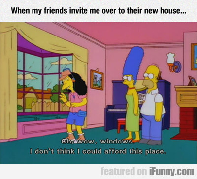 When My Friends Invite Me Over...