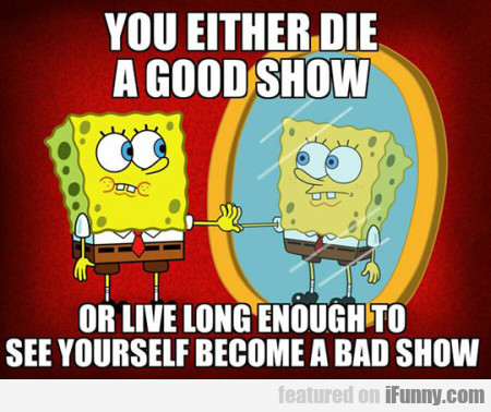 You Either Die A Good Show Or Live Long Enough...