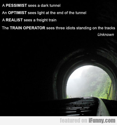 A Pessimist Sees A Dark Tunnel...