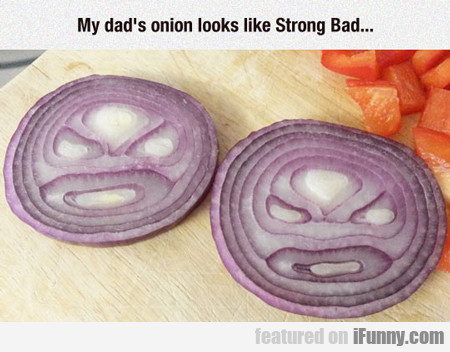 My Dad's Onion Looks Like Strong Bad...