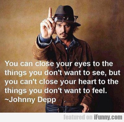 You Can Close Your Eyes To The Things You...
