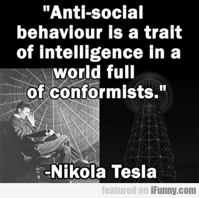 Anti-social Behaviour Is A Trait Of Intelligence..