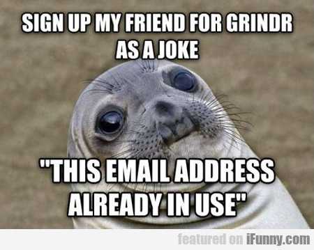 Sign My Friend Up For Grinder...