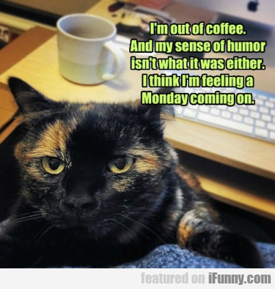 I'm Out Of Coffee. And My Sense Of Humor Isn't...
