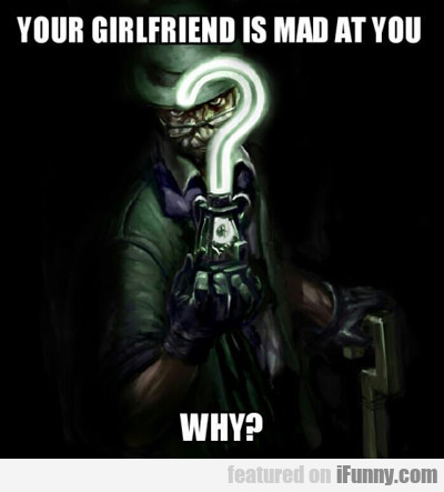 Your Girlfriend Is Mad At You...