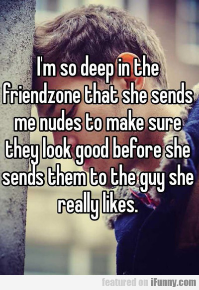 I'm So Deep In The Friendzone...