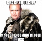 Brace Yourself, My Foot Is Coming In Your Ass...