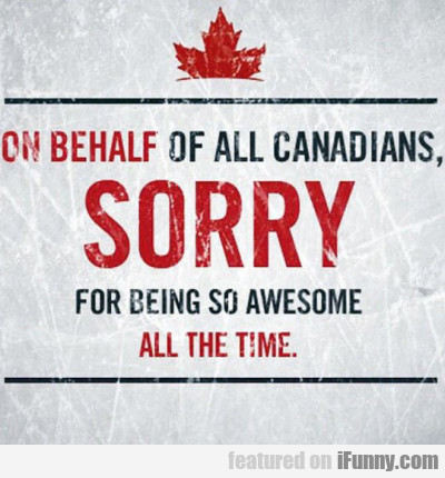 On Behalf Of All Canadians Sorry For Being So...