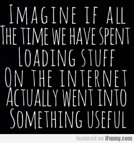 imagine if all the time.