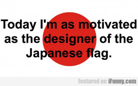 Today I'm As Motivated As The Designer Of The...