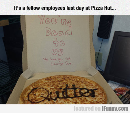 It's A Fellow Employees Last Day At Pizza Hut...