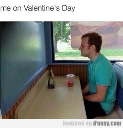 Me On Valentine's Day...