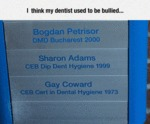 I Think My Dentist Used To Be Bullied...