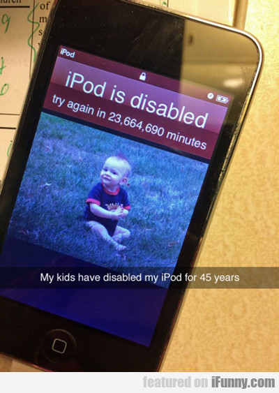 My Kids Have Disabled My Ipod For 45 Years...