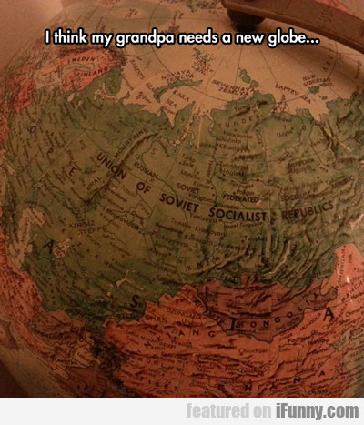 I Think My Grandpa Needs A New Globe...