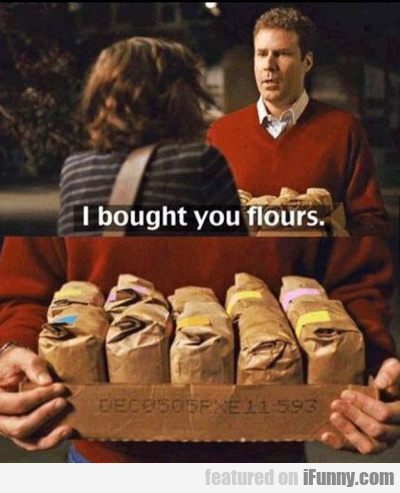 I Brought You Flours...