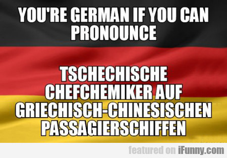 you're german if you can pronounce...
