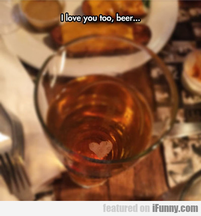 I Love You Too, Beer...