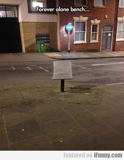 Forever Alone Bench...