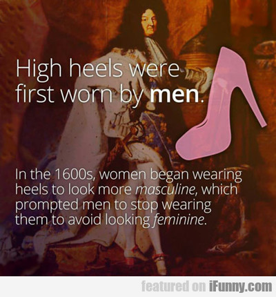 High Heels Were First Worn By Men...