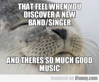 That Feel When You Discover A New Band...