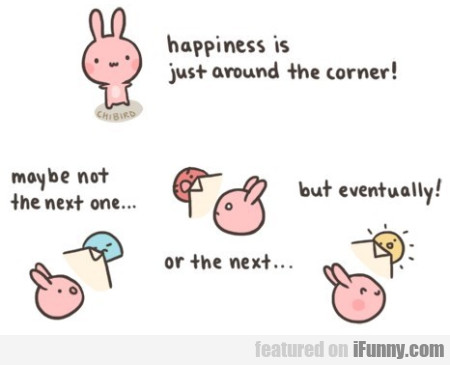 Happiness Is Just Around The Corner...