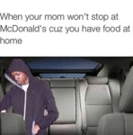 When Your Mom Won't Stop At Mcdonald's...