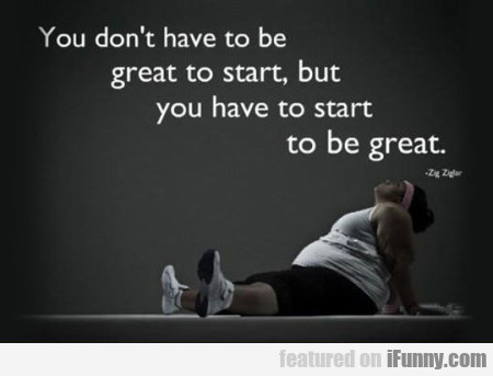 You Don't Have To Be Great To Start..