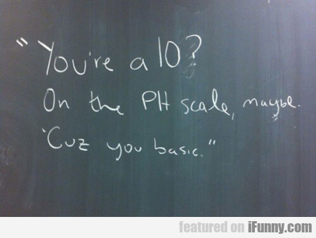 You're a 10 - On the PH scale maybe. Cuz you basic
