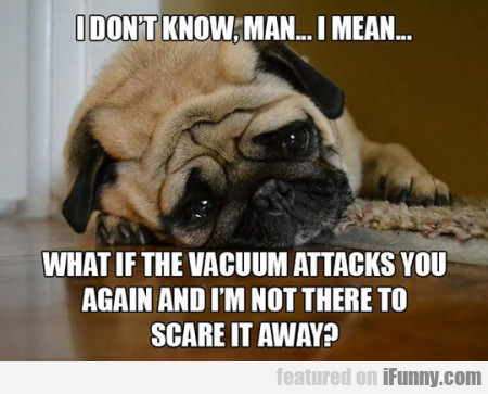 I don't know man.. I mean what if the vacuum...