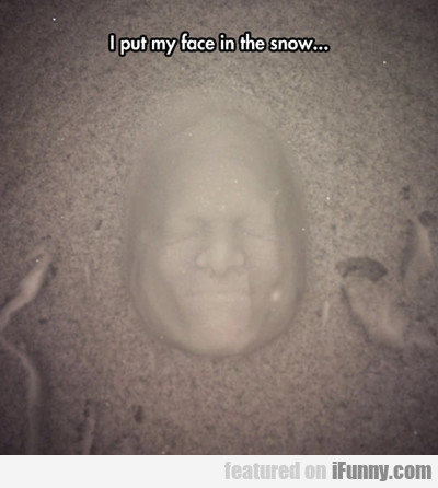 i put my face in the snow...
