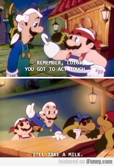 Remember Luigi, You Got To Act Tough...