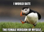 I Would Date The Female Version Of Myself...